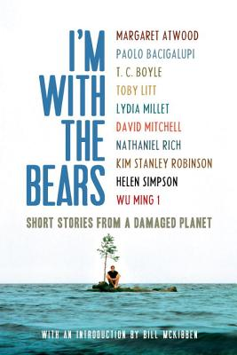 I'm with the Bears: Short Stories from a Damaged Planet - Martin, Mark (Editor), and McKibben, Bill (Introduction by), and Atwood, Margaret (Contributions by)