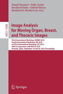 Image Analysis for Moving Organ, Breast, and Thoracic Images: Third International Workshop, Rambo 2018, Fourth International Workshop, Bia 2018, and First International Workshop, Tia 2018, Held in Conjunction with Miccai 2018, Granada, Spain, September... - Stoyanov, Danail (Editor), and Taylor, Zeike (Editor), and Kainz, Bernhard (Editor)