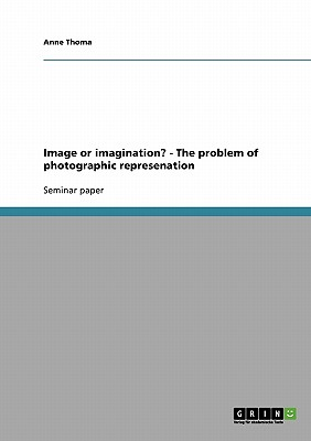 Image or Imagination? - The Problem of Photographic Represenation - Thoma, Anne