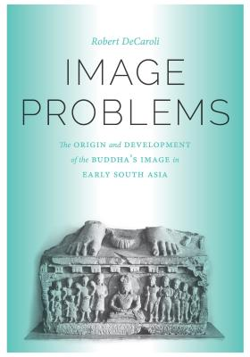 Image Problems: The Origin and Development of the Buddha's Image in Early South Asia - DeCaroli, Robert Daniel