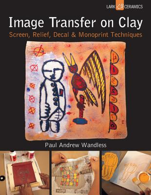 Image Transfer on Clay: Screen, Relief, Decal & Monoprint Techniques - Wandless, Paul Andrew
