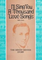 I'Ll Sing You a Thousand Love Songs: the Denny Dennis Story