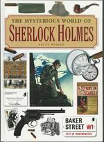 The Mysterious World of Sherlock Holmes: the Illustrated Guide to the Famous Cases, Infamous Adversaries, and Ingenious Methods of the Great Detective