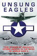 Unsung Eagles: True Stories of America? S Citizen Airmen in the Skies of World War II