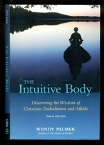 The Intuitive Body: Discovering the Wisdom of Conscious Embodiment and Aikido-Third Edition
