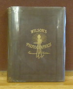 Wilson's Photographics: a Series of Lessons...on All the Processes Which Are Needful in the Art of Photography