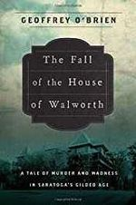 Fall of the House of Walworth, the: a Tale of Madness and Murder in Gilded Age America