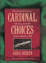Cardinal Choices: Presidential Science Advising from the Atomic Bomb to SDI a Twentieth Century Fund Book