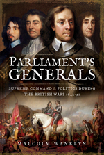Parliament's Generals: Supreme Command and Politics during the British Wars 1642-51