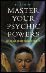 Master Your Psychic Powers-How to Gain Greater Control of Your Life