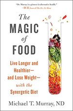 The Magic of Food: Live Longer and Healthier-and Lose Weight-With the Synergetic Diet
