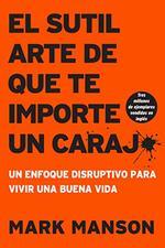 El Sutil Arte De Que Te Importe Un Caraj*: Un Enfoque Disruptivo Para Vivir Una Buena Vida