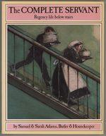 Complete Servant: Regency Life Below Stairs By Samuel & Sarah Adams, Butler & Housekeeper