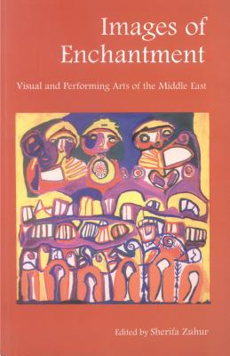 Images of Enchantment: Visual and Performing Arts of the Middle East - Zuhur, Sherifa (Editor)