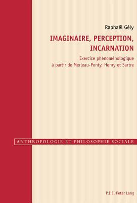 Imaginaire, Perception, Incarnation: Exercice Phenomenologique a Partir de Merleau-Ponty, Henry Et Sartre - Gely, Raphael