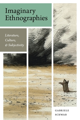 Imaginary Ethnographies: Literature, Culture, and Subjectivity - Schwab, Gabriele