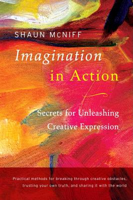 Imagination in Action: Secrets for Unleashing Creative Expression - McNiff, Shaun