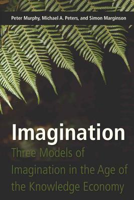 Imagination: Three Models of Imagination in the Age of the Knowledge Economy - Murphy, Peter, and Peters, Michael A, and Marginson, Simon