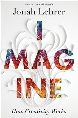 Imagine: How Creativity Works - Lehrer, Jonah