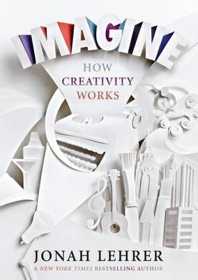 Imagine: How Creativity Works - Lehrer, Jonah