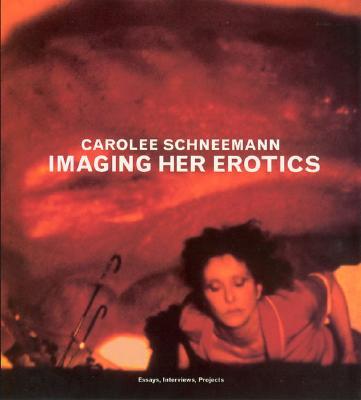 Imaging Her Erotics: Essays, Interviews, Projects - Schneemann, Carolee