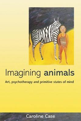 Imagining Animals: Art, Psychotherapy and Primitive States of Mind - Case, Caroline