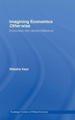 Imagining Economics Otherwise: Encounters with Identity/Difference - Kaul, Nitasha