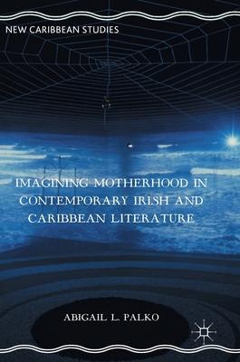 Imagining Motherhood in Contemporary Irish and Caribbean Literature - Palko, Abigail L.