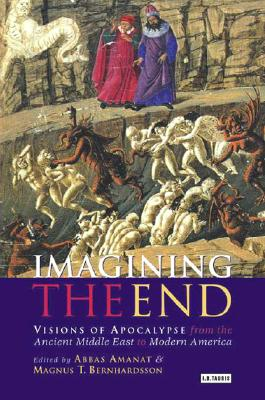 Imagining the End: Visions of Apocalypse from the Ancient Middle East to Modern America - Amanat, Abbas (Editor), and Bernardsson, Magnus (Editor), and Bernhardsson, Magnus T (Editor)