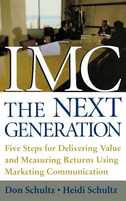 IMC, the Next Generation: Five Steps for Delivering Value and Measuring Returns Using Marketing Communication - Schultz, Don E, and Schultz, Heidi