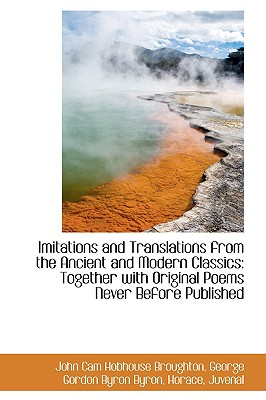Imitations and Translations from the Ancient and Modern Classics: Together with Original Poems Never - Broughton, John Cam Hobhouse