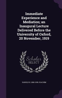 Immediate Experience and Mediation; An Inaugural Lecture Delivered Before the University of Oxford, 20 November, 1919 - Joachim, Harold H 1868-1938