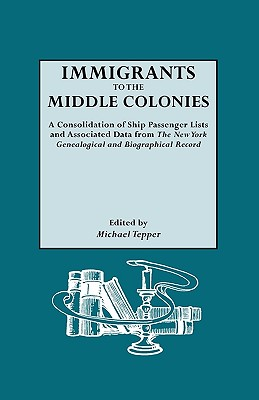 Immigrants to the Middle Colonies. a Consolidation of Ship Passenger Lists and Associated Data from the New York Genealogical and Biographical Record - Tepper, Michael