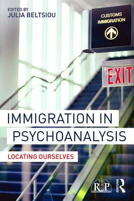 Immigration in Psychoanalysis: Locating Ourselves - Beltsiou, Julia (Editor)