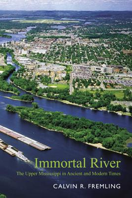 Immortal River: The Upper Mississippi in Ancient and Modern Times - Fremling, Calvin R