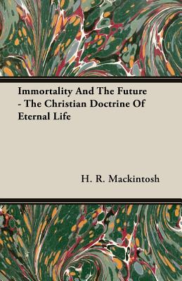 Immortality and the Future - The Christian Doctrine of Eternal Life - Mackintosh, H R