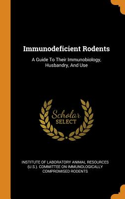 Immunodeficient Rodents: A Guide to Their Immunobiology, Husbandry, and Use - Institute of Laboratory Animal Resources (Creator)