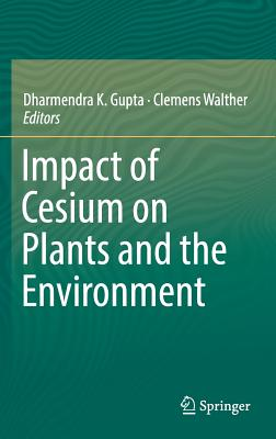 Impact of Cesium on Plants and the Environment 2016 - Gupta, Dharmendra Kumar (Editor), and Walther, Clemens (Editor)