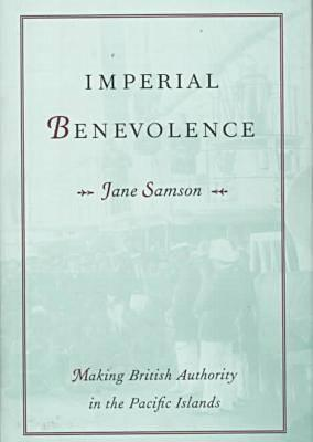 Imperial Benevolence: Making British Authority in the Pacific islands - Samson, Jane, Dr.