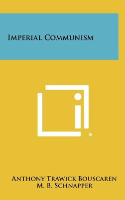 Imperial Communism - Bouscaren, Anthony Trawick, and Schnapper, M B (Introduction by)