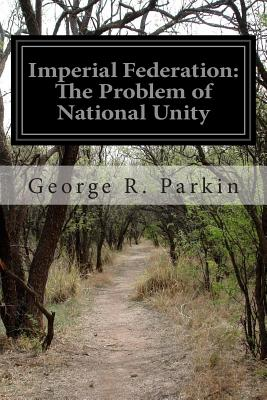 Imperial Federation: The Problem of National Unity - Parkin, George R