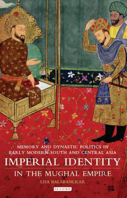 Imperial Identity in the Mughal Empire: Memory and Dynastic Politics in Early Modern South and Central Asia - Balabanlilar, Lisa