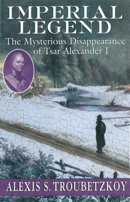 Imperial Legend: The Mysterious Disappearance of Tsar Alexander I - Troubetzkoy, Alexis S