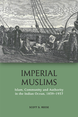 Imperial Muslims: Islam, Community and Authority in the Indian Ocean, 1839-1937 - S Reese, Scott