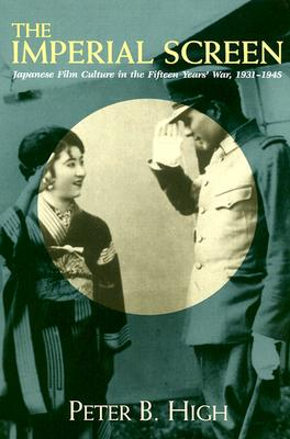 Imperial Screen: Japanese Film Culture in the Fifteen Years War, - High, Peter B, and Bordwell, David, Professor (Editor), and Kepley, Vance (Editor)