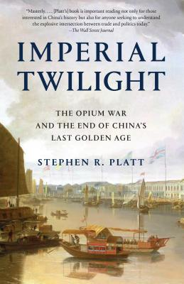 Imperial Twilight: The Opium War and the End of China's Last Golden Age - Platt, Stephen R