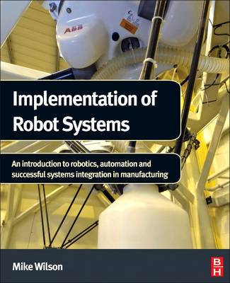 Implementation of Robot Systems: An Introduction to Robotics, Automation, and Successful Systems Integration in Manufacturing - Wilson, Mike