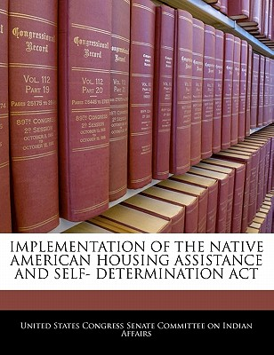 Implementation of the Native American Housing Assistance and Self- Determination ACT - United States Congress Senate Committee (Creator)