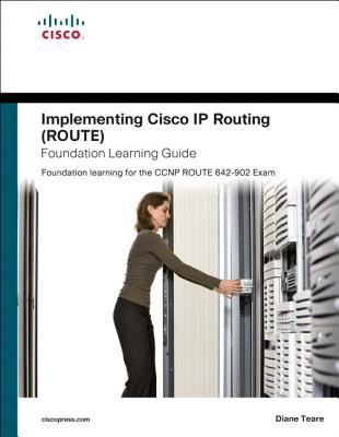 Implementing Cisco IP Routing (Route) Foundation Learning Guide: Foundation Learning for the Route 642-902 Exam - Teare, Diane