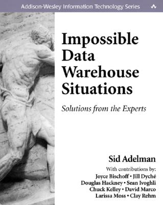 Impossible Data Warehouse Situations: Solutions from the Experts - Adelman, Sid, and Bischoff, Joyce, and Dyche, Jill